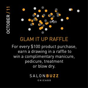 Graphic reads: Glam it up raffle: For every $100 product purchase, earn a drawing in a raffle to win a complimentary manicure, pedicure, treatment or blow dry. From Salon Buzz Chicago
