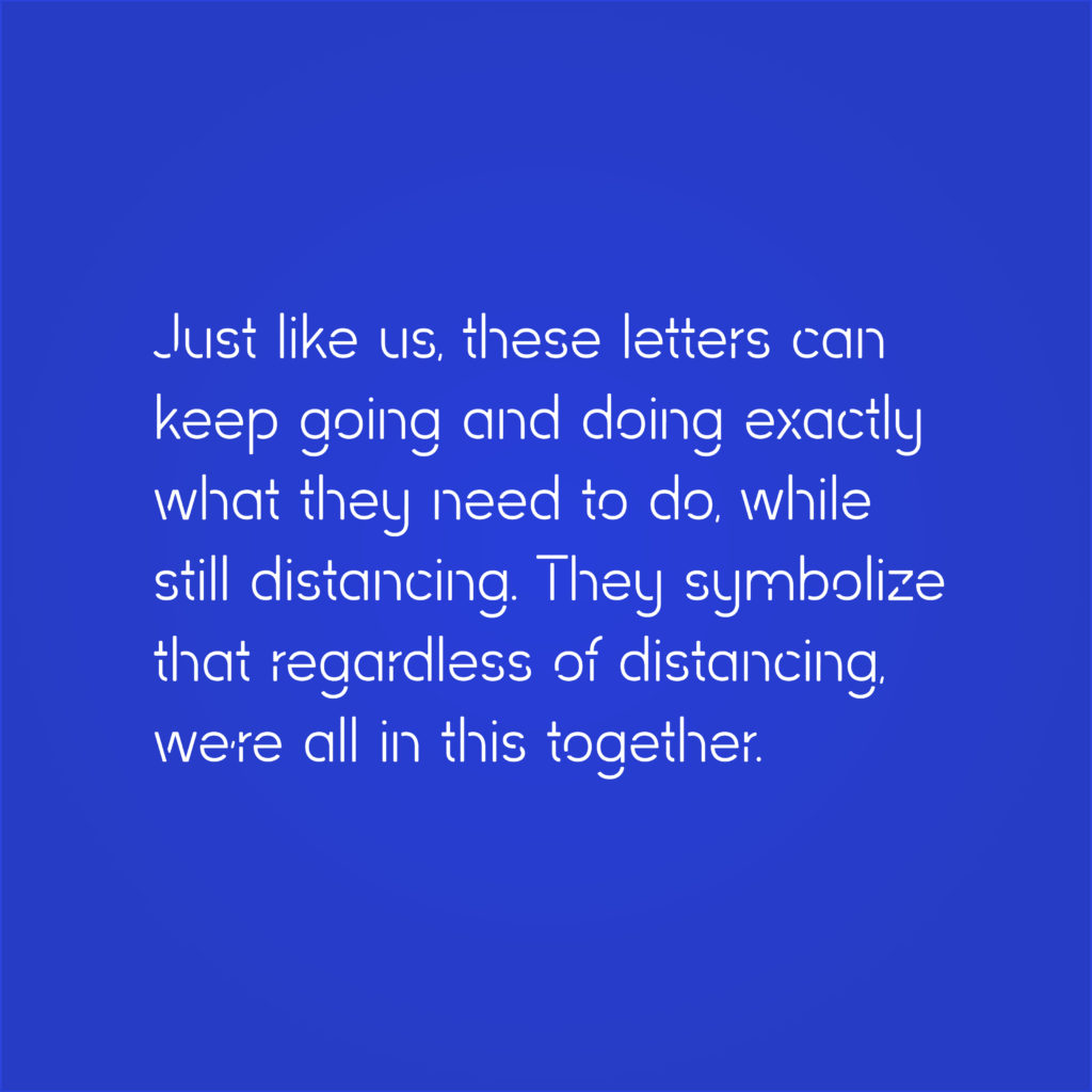 """Distance Sans typeface, with text that reads """"Just like us, these letters can keep going and doing exactly what they need to do, while still distancing. They symbolize that regardless of distancing, we're all in this together."""""""